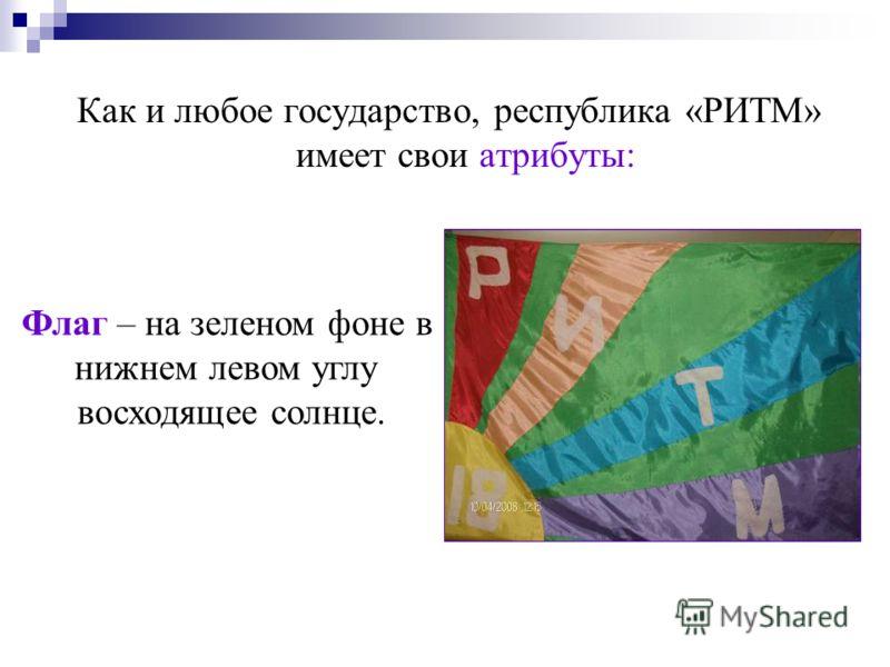 Как и любое государство, республика «РИТМ» имеет свои атрибуты: Флаг – на зеленом фоне в нижнем левом углу восходящее солнце.