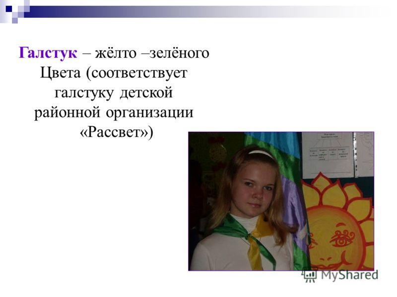 Галстук – жёлто –зелёного Цвета (соответствует галстуку детской районной организации «Рассвет»)