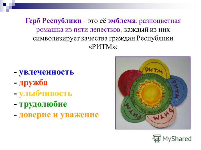 Герб Республики – это её эмблема: разноцветная ромашка из пяти лепестков, каждый из них символизирует качества граждан Республики «РИТМ»: - увлеченность - дружба - улыбчивость - трудолюбие - доверие и уважение