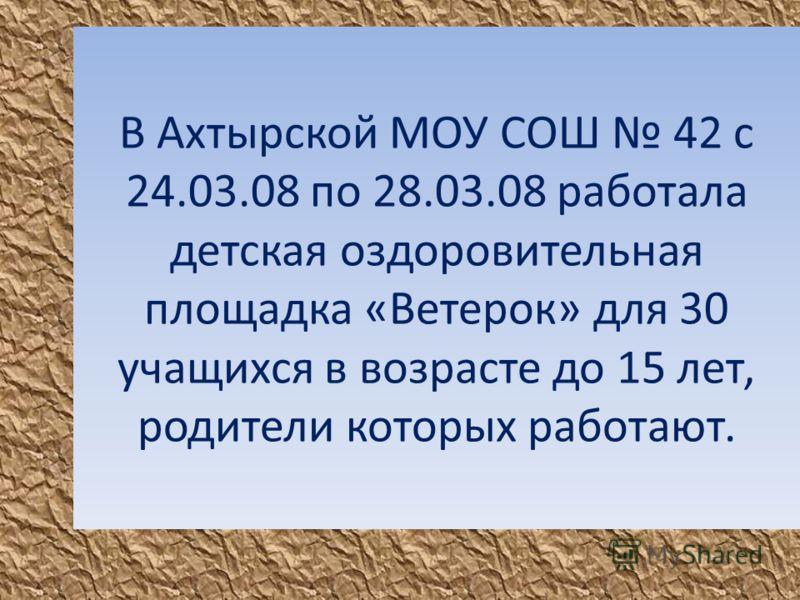 В Ахтырской МОУ СОШ 42 с 24.03.08 по 28.03.08 работала детская оздоровительная площадка «Ветерок» для 30 учащихся в возрасте до 15 лет, родители которых работают.