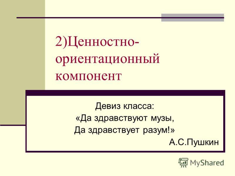 2)Ценностно- ориентационный компонент Девиз класса: «Да здравствуют музы, Да здравствует разум!» А.С.Пушкин