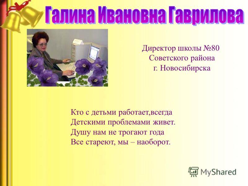 Директор школы 80 Советского района г. Новосибирска Кто с детьми работает,всегда Детскими проблемами живет. Душу нам не трогают года Все стареют, мы – наоборот.