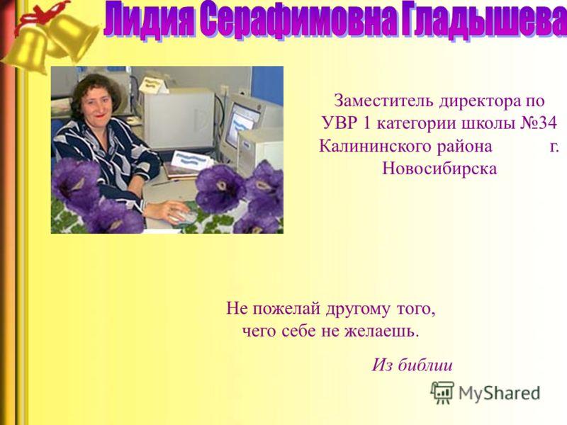 Заместитель директора по УВР 1 категории школы 34 Калининского района г. Новосибирска Не пожелай другому того, чего себе не желаешь. Из библии