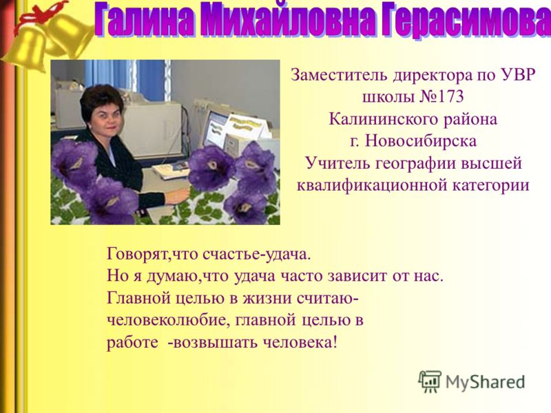 Заместитель директора по УВР школы 173 Калининского района г. Новосибирска Учитель географии высшей квалификационной категории Говорят,что счастье-удача. Но я думаю,что удача часто зависит от нас. Главной целью в жизни считаю- человеколюбие, главной