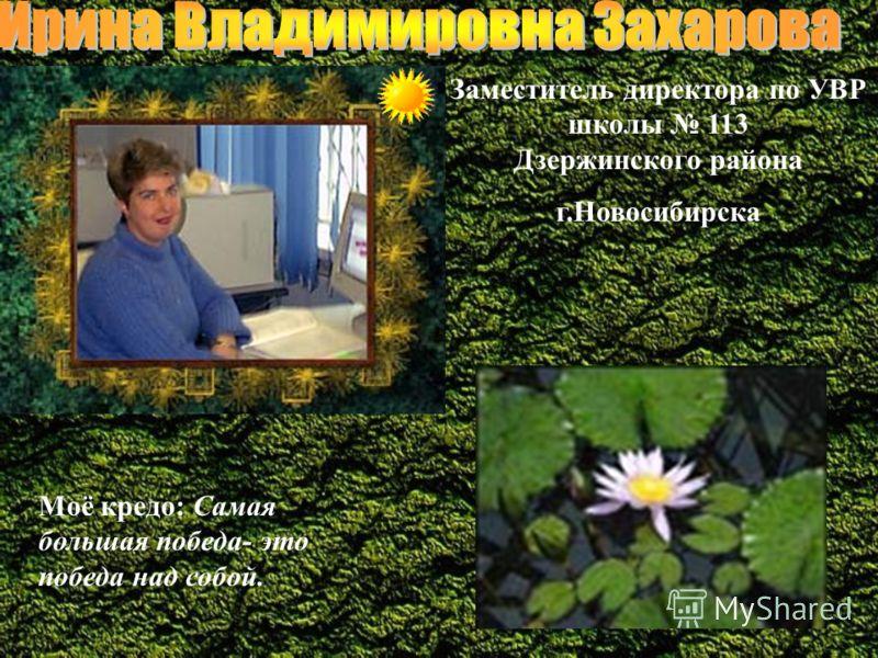 Заместитель директора по УВР школы 113 Дзержинского района г.Новосибирска Моё кредо: Самая большая победа- это победа над собой.