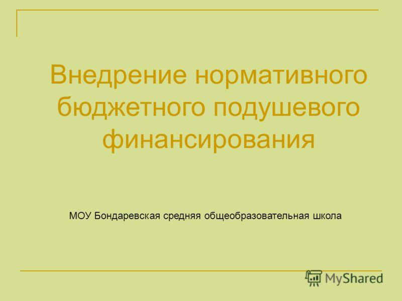 Внедрение нормативного бюджетного подушевого финансирования МОУ Бондаревская средняя общеобразовательная школа