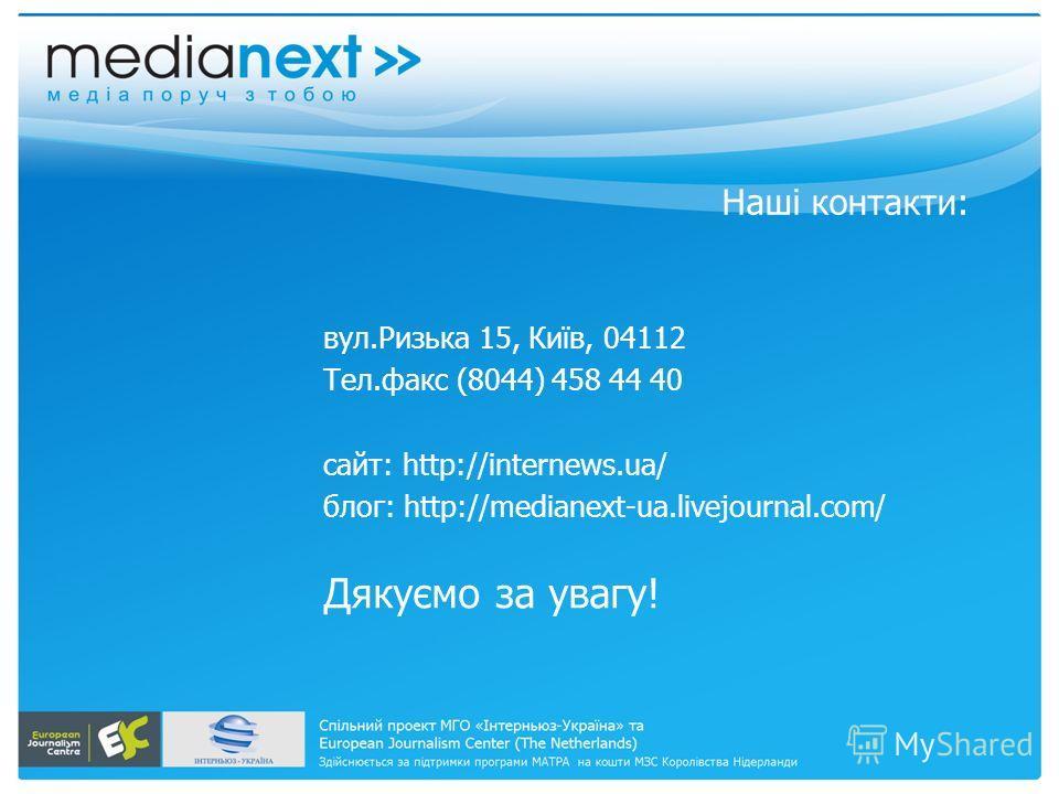 Наші контакти: вул.Ризька 15, Київ, 04112 Тел.факс (8044) 458 44 40 сайт: http://internews.ua/ блог: http://medianext-ua.livejournal.com/ Дякуємо за увагу!