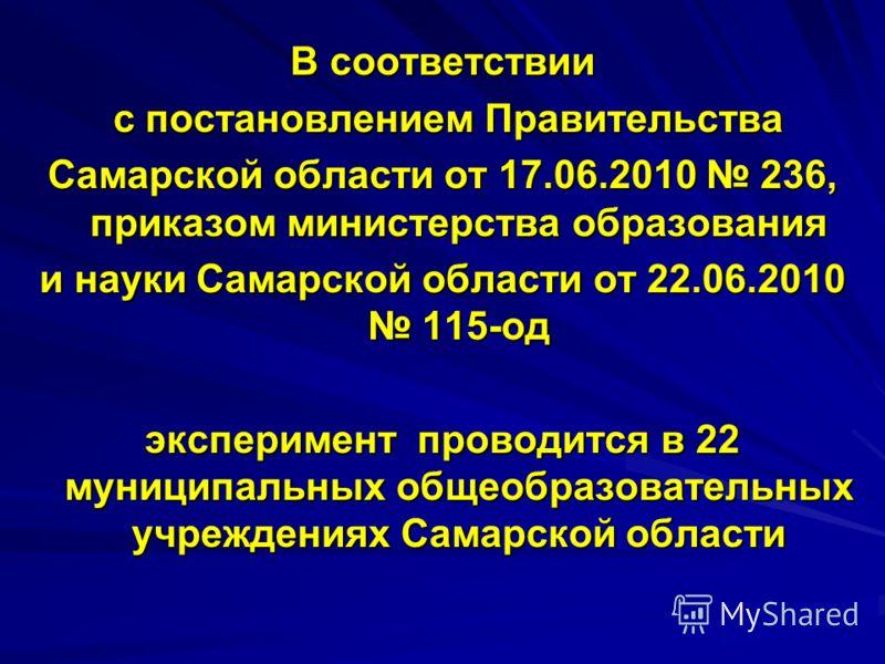 В соответствии с постановлением Правительства с постановлением Правительства Самарской области от 17.06.2010 236, приказом министерства образования и науки Самарской области от 22.06.2010 115-од эксперимент проводится в 22 муниципальных общеобразоват