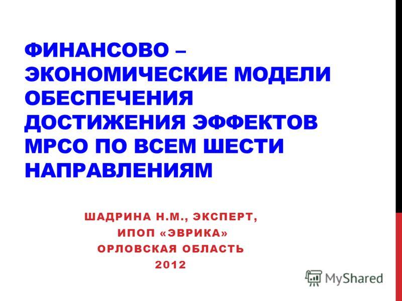 ФИНАНСОВО – ЭКОНОМИЧЕСКИЕ МОДЕЛИ ОБЕСПЕЧЕНИЯ ДОСТИЖЕНИЯ ЭФФЕКТОВ МРСО ПО ВСЕМ ШЕСТИ НАПРАВЛЕНИЯМ ШАДРИНА Н.М., ЭКСПЕРТ, ИПОП «ЭВРИКА» ОРЛОВСКАЯ ОБЛАСТЬ 2012
