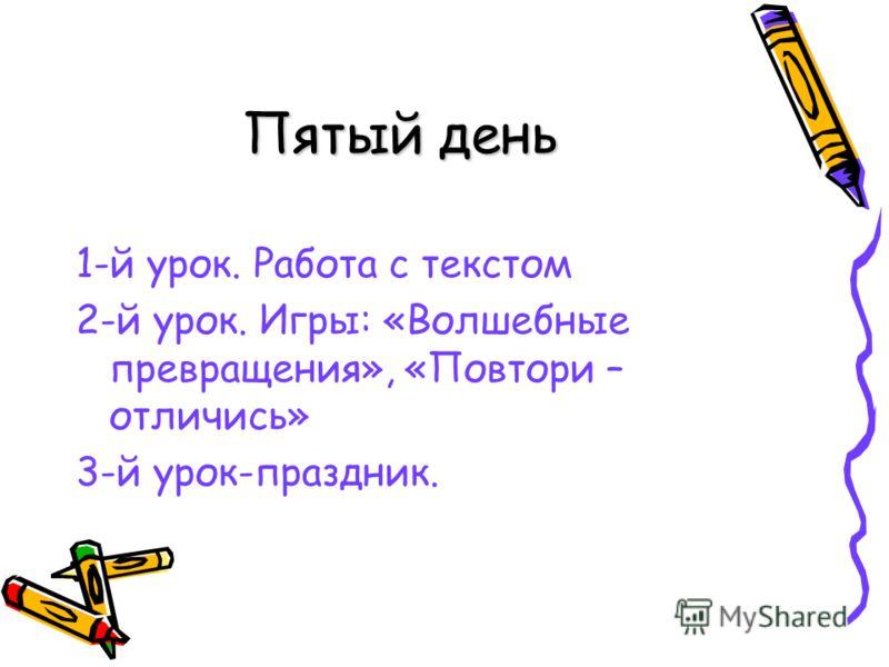 Пятый день 1-й урок. Работа с текстом 2-й урок. Игры: «Волшебные превращения», «Повтори – отличись» 3-й урок-праздник.