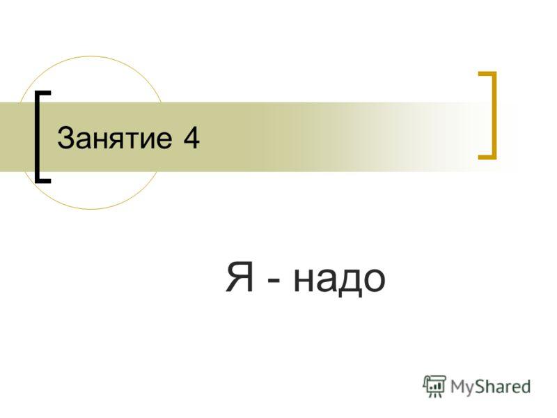 Занятие 4 Я - надо