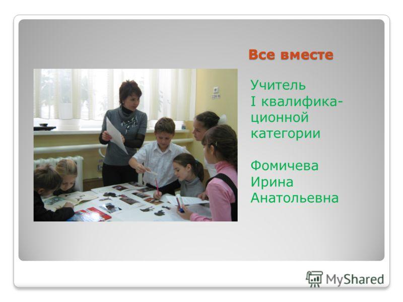 Все вместе Учитель I квалифика- ционной категории Фомичева Ирина Анатольевна