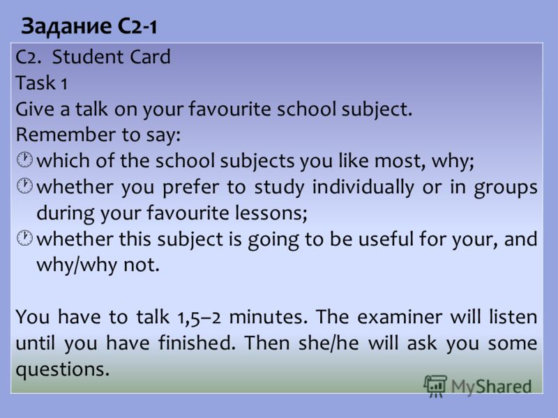 C2. Student Card Task 1 Give a talk on your favourite school subject. Remember to say: which of the school subjects you like most, why; whether you prefer to study individually or in groups during your favourite lessons; whether this subject is going