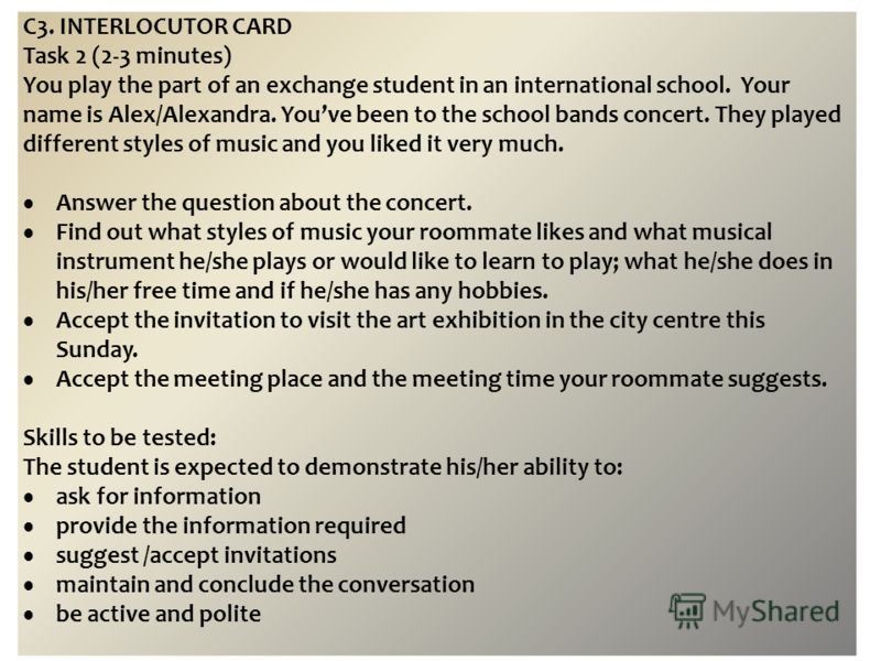 C3. INTERLOCUTOR CARD Task 2 (2-3 minutes) You play the part of an exchange student in an international school. Your name is Alex/Alexandra. Youve been to the school bands concert. They played different styles of music and you liked it very much. Ans