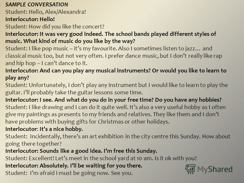 SAMPLE CONVERSATION Student: Hello, Alex/Alexandra! Interlocutor: Hello! Student: How did you like the concert? Interlocutor: It was very good indeed. The school bands played different styles of music. What kind of music do you like by the way? Stude
