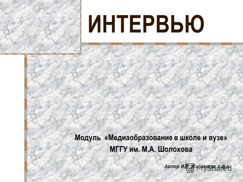 ИНТЕРВЬЮ Модуль «Медиаобразование в школе и вузе» МГГУ им. М.А. Шолохова Автор И.В. Жилавская, к.ф.н.
