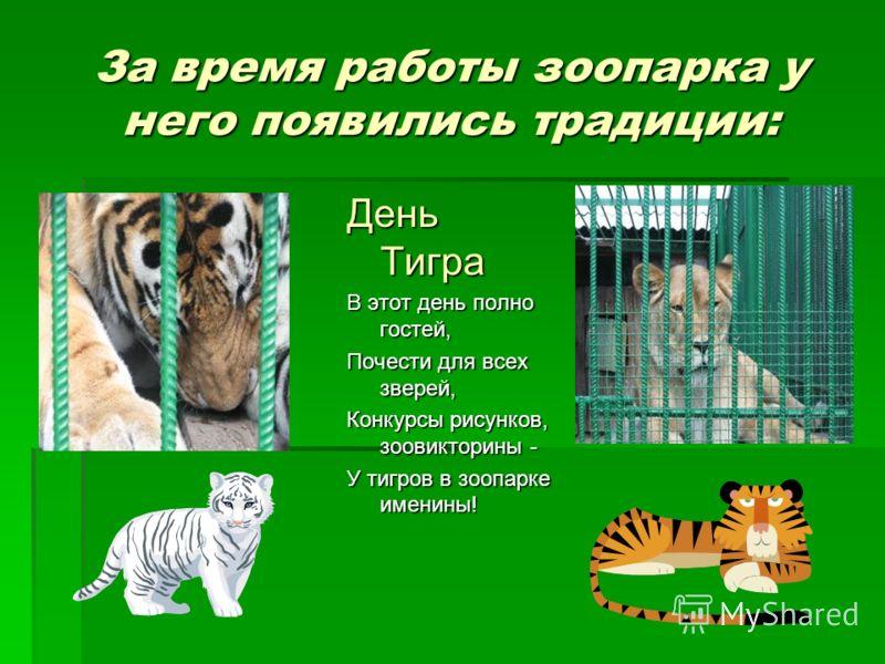 За время работы зоопарка у него появились традиции: День Тигра В этот день полно гостей, Почести для всех зверей, Конкурсы рисунков, зоовикторины - У тигров в зоопарке именины!