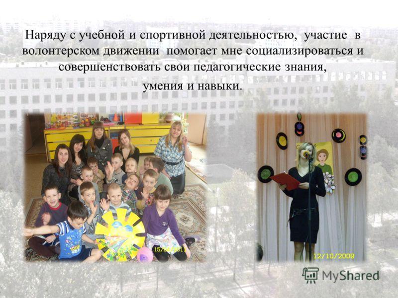 Наряду с учебной и спортивной деятельностью, участие в волонтерском движении помогает мне социализироваться и совершенствовать свои педагогические знания, умения и навыки.