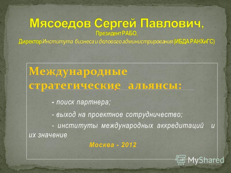 Международные стратегические альянсы: - поиск партнера; - выход на проектное сотрудничество; - институты международных аккредитаций и их значение Москва - 2012