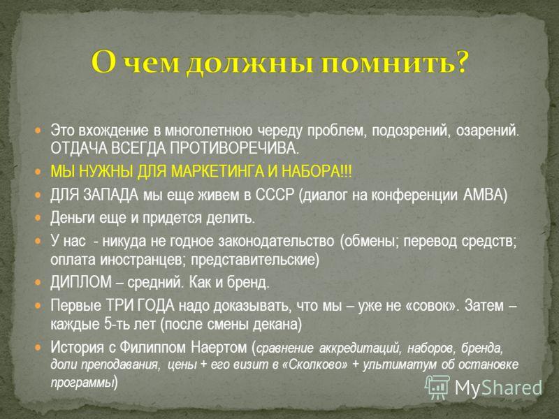 Это вхождение в многолетнюю череду проблем, подозрений, озарений. ОТДАЧА ВСЕГДА ПРОТИВОРЕЧИВА. МЫ НУЖНЫ ДЛЯ МАРКЕТИНГА И НАБОРА!!! ДЛЯ ЗАПАДА мы еще живем в СССР (диалог на конференции АМВА) Деньги еще и придется делить. У нас - никуда не годное зако