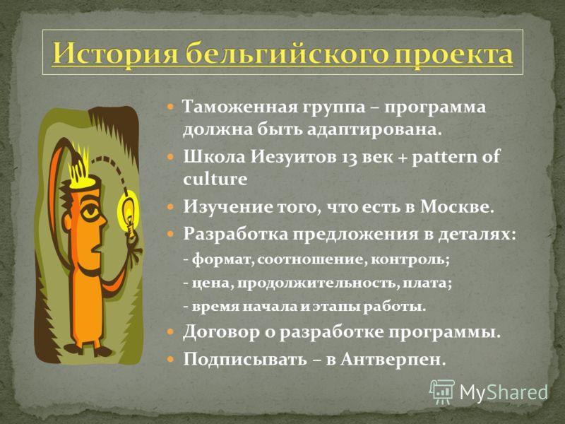 Таможенная группа – программа должна быть адаптирована. Школа Иезуитов 13 век + pattern of culture Изучение того, что есть в Москве. Разработка предложения в деталях: - формат, соотношение, контроль; - цена, продолжительность, плата; - время начала и