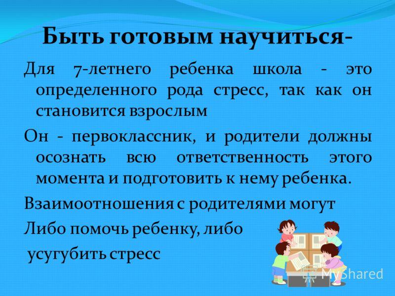 Быть готовым научиться- Для 7-летнего ребенка школа - это определенного рода стресс, так как он становится взрослым Он - первоклассник, и родители должны осознать всю ответственность этого момента и подготовить к нему ребенка. Взаимоотношения с родит