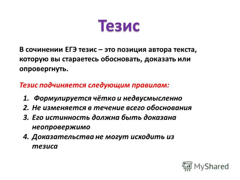 Тезис В сочинении ЕГЭ тезис – это позиция автора текста, которую вы стараетесь обосновать, доказать или опровергнуть. Тезис подчиняется следующим правилам: 1. Формулируется чётко и недвусмысленно 2.Не изменяется в течение всего обоснования 3.Его исти