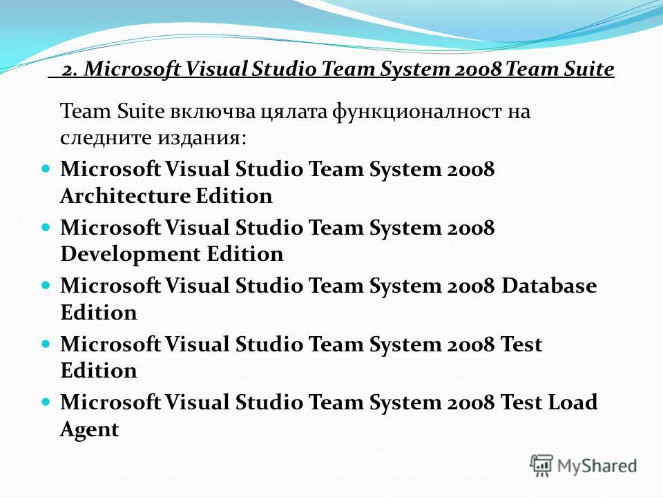 2. Microsoft Visual Studio Team System 2008 Team Suite Team Suite включва цялата функционалност на следните издания: Microsoft Visual Studio Team System 2008 Architecture Edition Microsoft Visual Studio Team System 2008 Development Edition Microsoft
