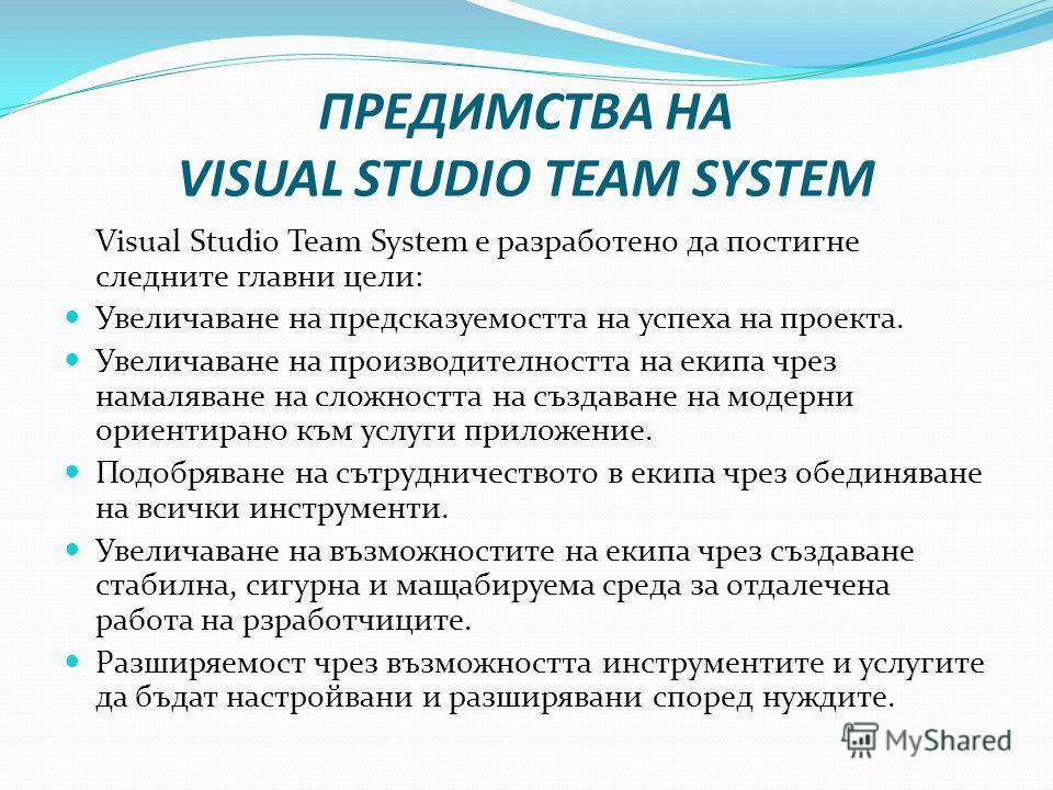 ПРЕДИМСТВА НА VISUAL STUDIO TEAM SYSTEM Visual Studio Team System е разработено да постигне следните главни цели: Увеличаване на предсказуемостта на успеха на проекта. Увеличаване на производителността на екипа чрез намаляване на сложността на създав