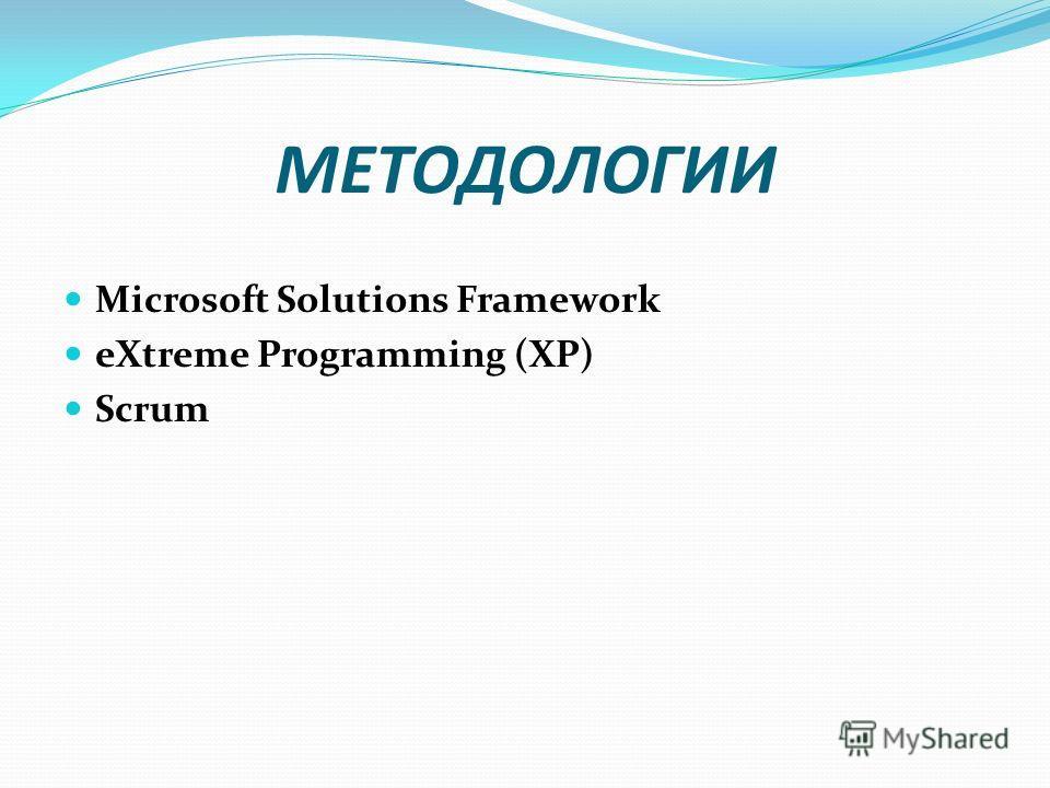 МЕТОДОЛОГИИ Microsoft Solutions Framework eXtreme Programming (XP) Scrum