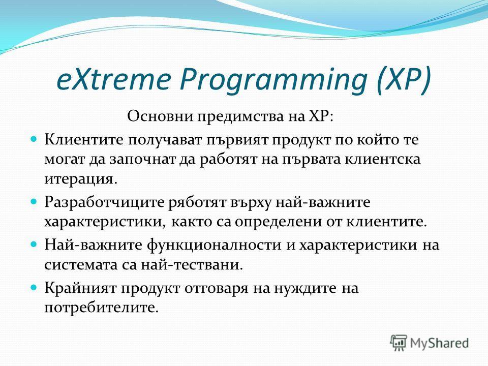 eXtreme Programming (XP) Основни предимства на XP: Клиентите получават първият продукт по който те могат да започнат да работят на първата клиентска итерация. Разработчиците ряботят върху най-важните характеристики, както са определени от клиентите.