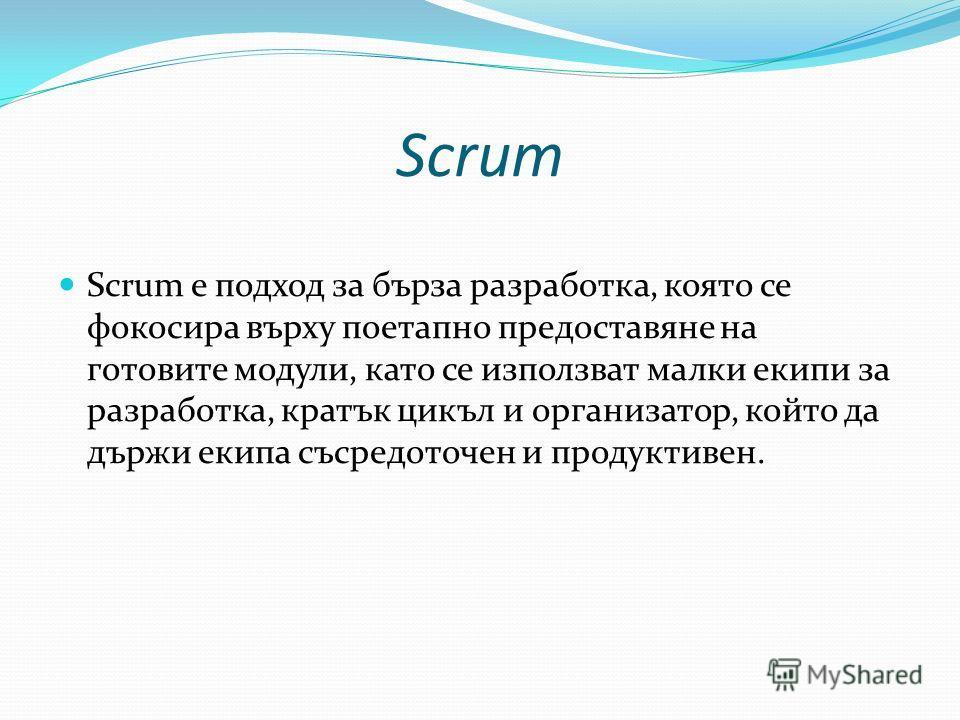 Scrum Scrum е подход за бърза разработка, която се фокосира върху поетапно предоставяне на готовите модули, като се използват малки екипи за разработка, кратък цикъл и организатор, който да държи екипа съсредоточен и продуктивен.
