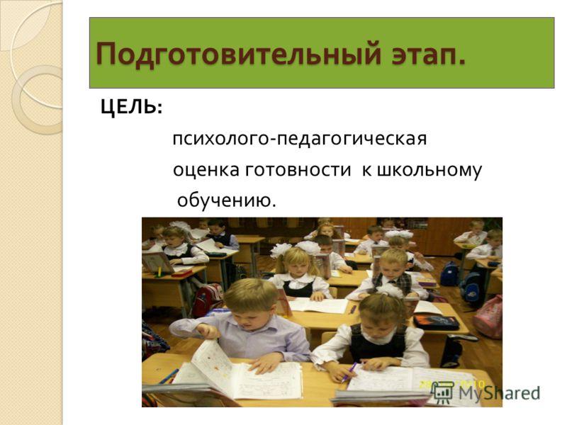 Подготовительный этап. ЦЕЛЬ : психолого - педагогическая оценка готовности к школьному обучению.