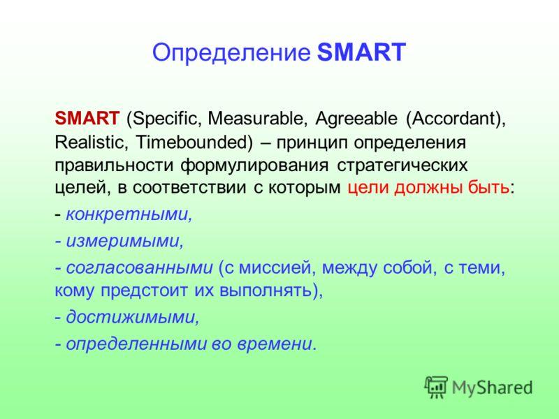 Определение SMART SMART (Specific, Measurable, Agreeable (Accordant), Realistic, Timebounded) – принцип определения правильности формулирования стратегических целей, в соответствии с которым цели должны быть: - конкретными, - измеримыми, - согласован