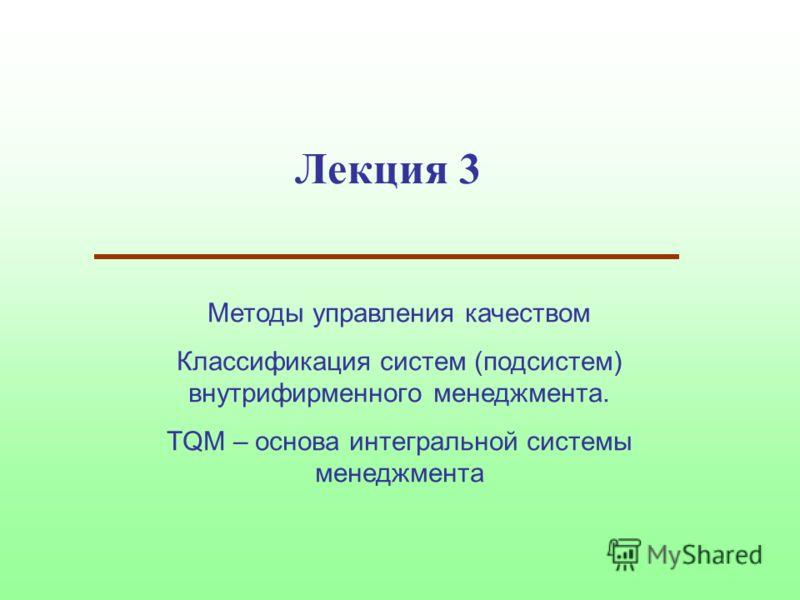 Лекция 3 Методы управления качеством Классификация систем (подсистем) внутрифирменного менеджмента. TQM – основа интегральной системы менеджмента