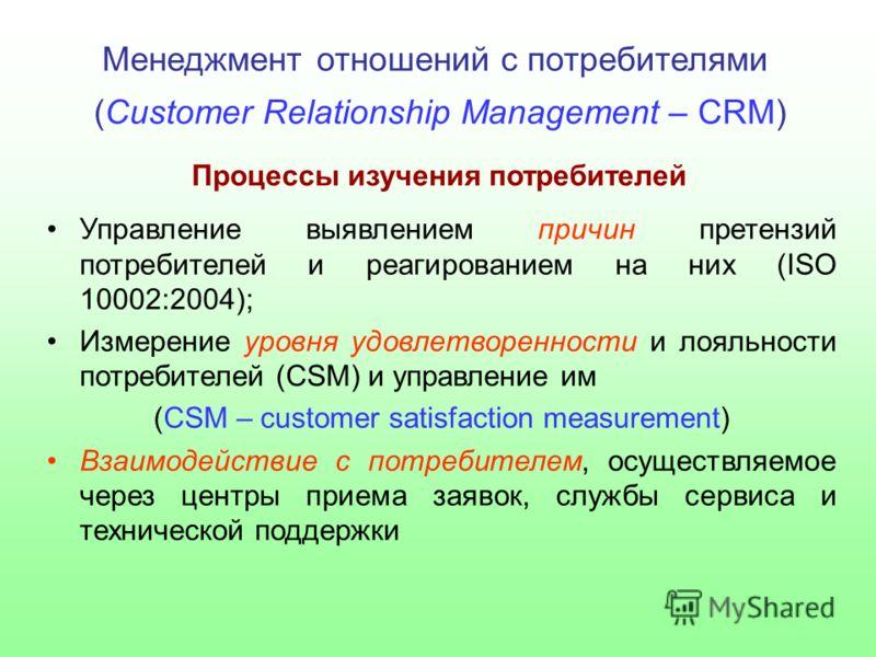 Менеджмент отношений с потребителями (Customer Relationship Management – CRM) Процессы изучения потребителей Управление выявлением причин претензий потребителей и реагированием на них (ISO 10002:2004); Измерение уровня удовлетворенности и лояльности