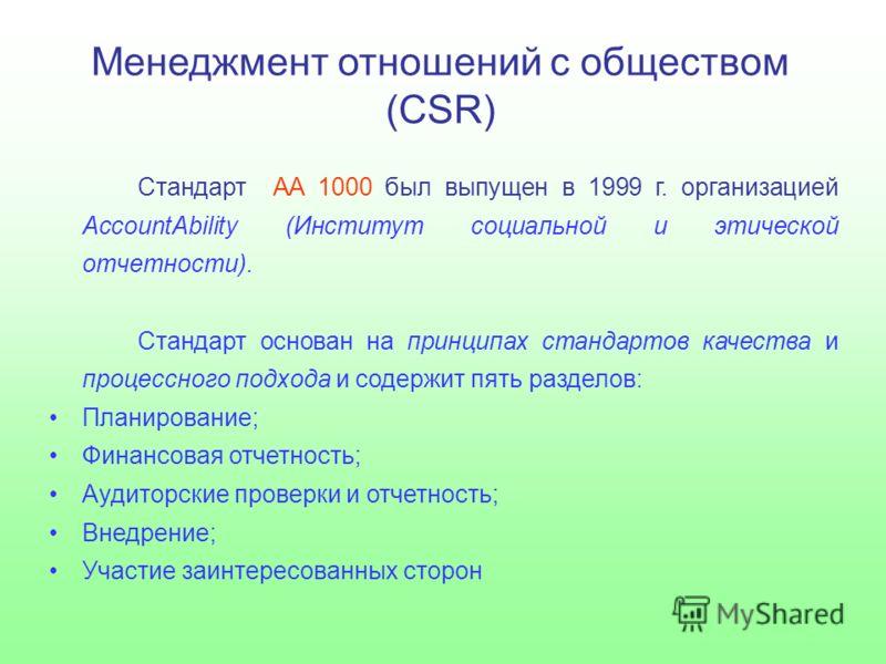 Менеджмент отношений с обществом (CSR) Стандарт AA 1000 был выпущен в 1999 г. организацией AccountAbility (Институт социальной и этической отчетности). Стандарт основан на принципах стандартов качества и процессного подхода и содержит пять разделов: