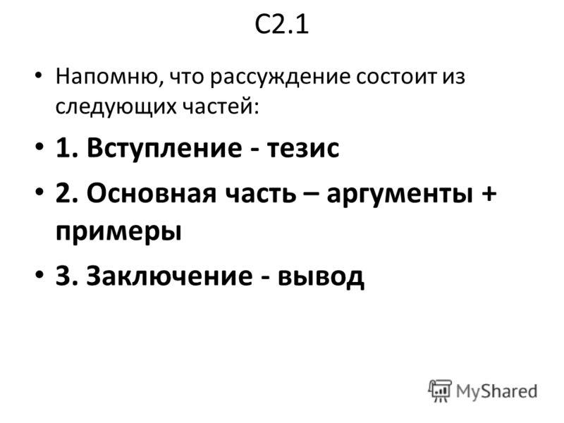 С2.1 Напомню, что рассуждение состоит из следующих частей: 1. Вступление - тезис 2. Основная часть – аргументы + примеры 3. Заключение - вывод
