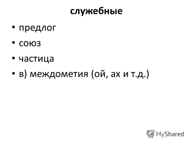 служебные предлог союз частица в) междометия (ой, ах и т.д.)