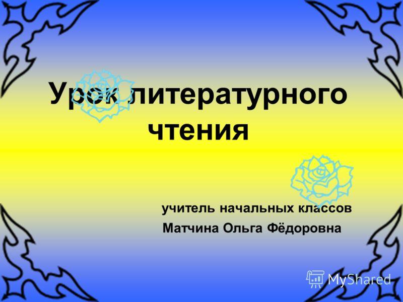 Урок литературного чтения учитель начальных классов Матчина Ольга Фёдоровна