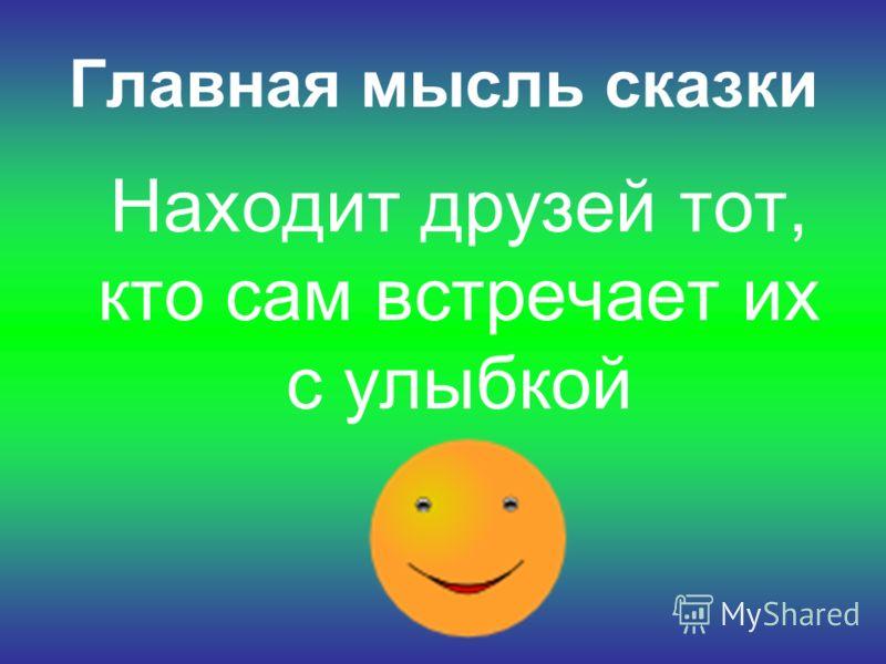 Главная мысль сказки Находит друзей тот, кто сам встречает их с улыбкой