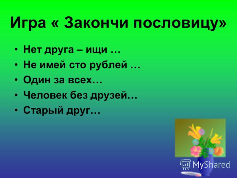 Игра « Закончи пословицу» Нет друга – ищи … Не имей сто рублей … Один за всех… Человек без друзей… Старый друг…