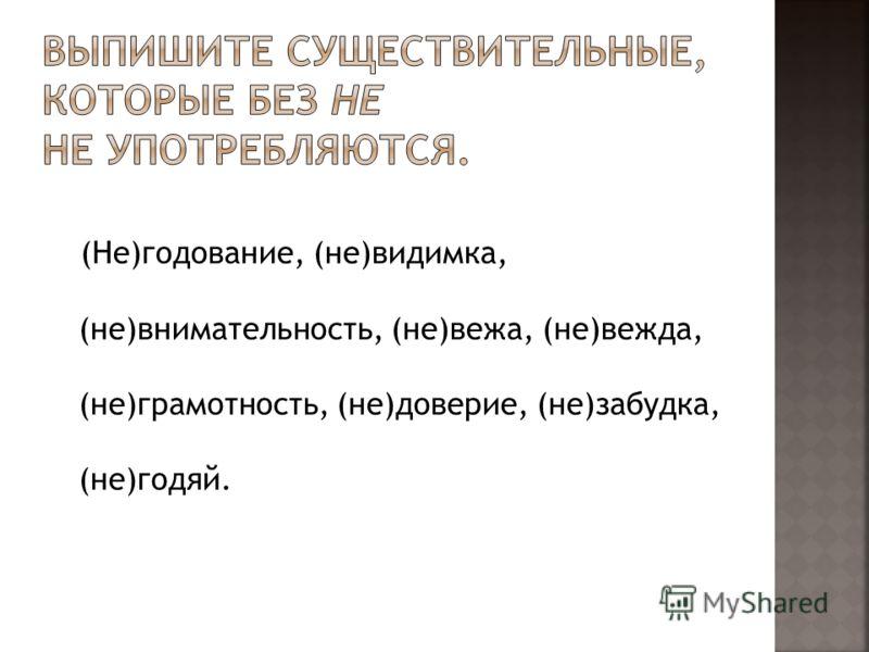 (Не)годование, (не)видимка, (не)внимательность, (не)вежа, (не)вежда, (не)грамотность, (не)доверие, (не)забудка, (не)годяй.