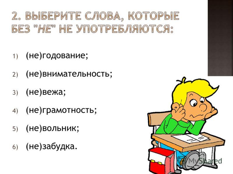 1) (не)годование; 2) (не)внимательность; 3) (не)вежа; 4) (не)грамотность; 5) (не)вольник; 6) (не)забудка.