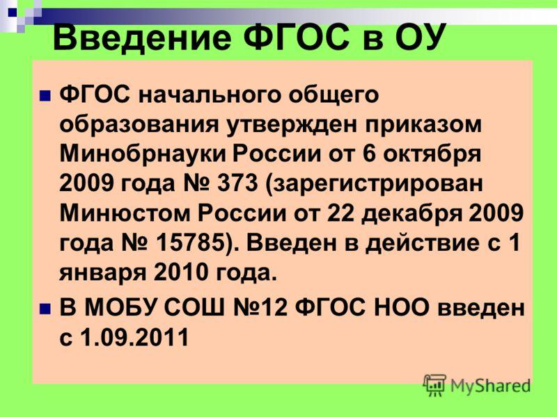 Введение ФГОС в ОУ ФГОС начального общего образования утвержден приказом Минобрнауки России от 6 октября 2009 года 373 (зарегистрирован Минюстом России от 22 декабря 2009 года 15785). Введен в действие с 1 января 2010 года. В МОБУ СОШ 12 ФГОС НОО вве