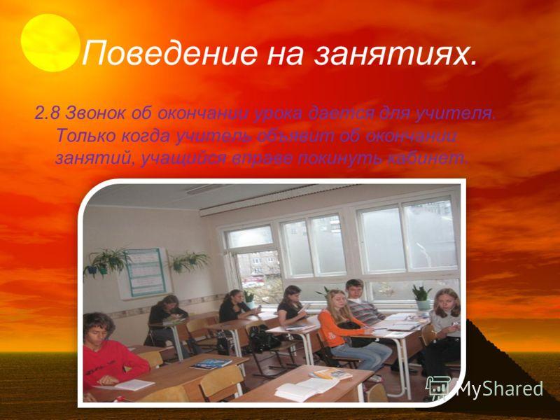 Поведение на занятиях. 2.8 Звонок об окончании урока дается для учителя. Только когда учитель объявит об окончании занятий, учащийся вправе покинуть кабинет.