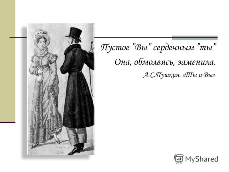 Пустое Вы сердечным ты Она, обмолвясь, заменила. А.С.Пушкин. «Ты и Вы»