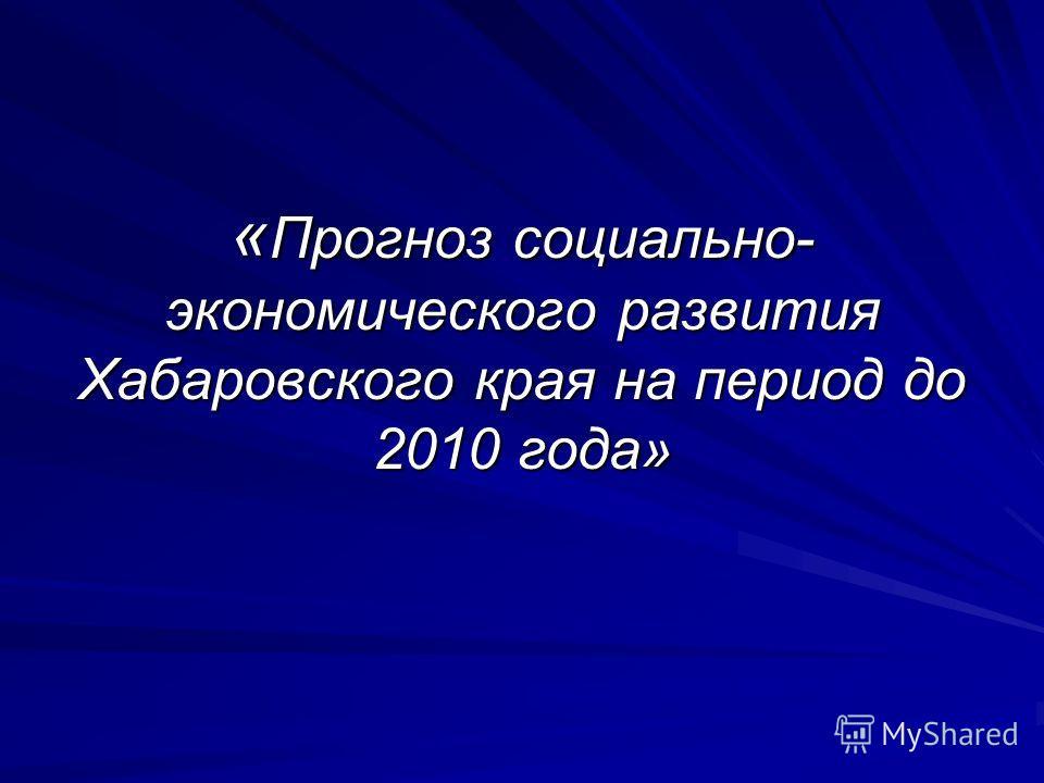 « Прогноз социально- экономического развития Хабаровского края на период до 2010 года»
