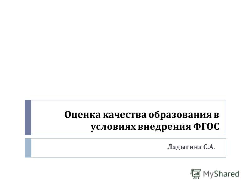 Оценка качества образования в условиях внедрения ФГОС Ладыгина С. А.