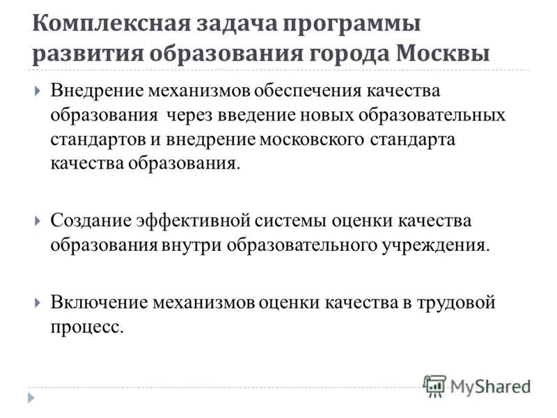 Комплексная задача программы развития образования города Москвы Внедрение механизмов обеспечения качества образования через введение новых образовательных стандартов и внедрение московского стандарта качества образования. Создание эффективной системы